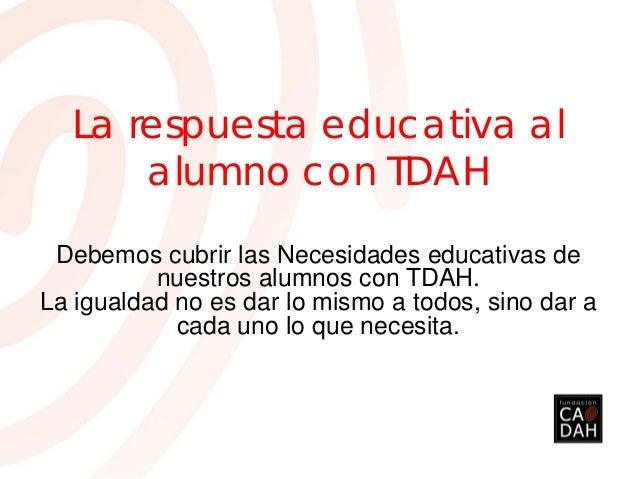 La respuesta educativa alalumno con TDAHDebemos cubrir las Necesidades educativas denuestros alumnos con TDAH.La igualdad ...