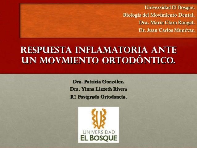 RESPUESTA INFLAMATORIA ANTEUN MOVMIENTO ORTODÓNTICO.         Dra. Patricia González.        Dra. Yinna Lizzeth Rivera     ...