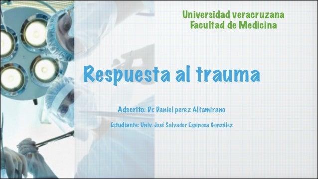 Universidad veracruzana Facultad de Medicina  Respuesta al trauma ! !  Adscrito: Dr. Daniel perez Altamirano !  Estudiante...