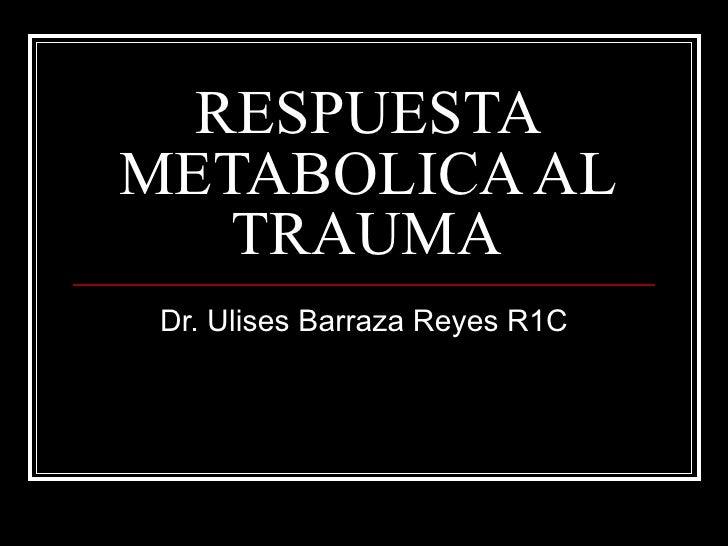 RESPUESTA METABOLICA AL TRAUMA Dr. Ulises Barraza Reyes R1C