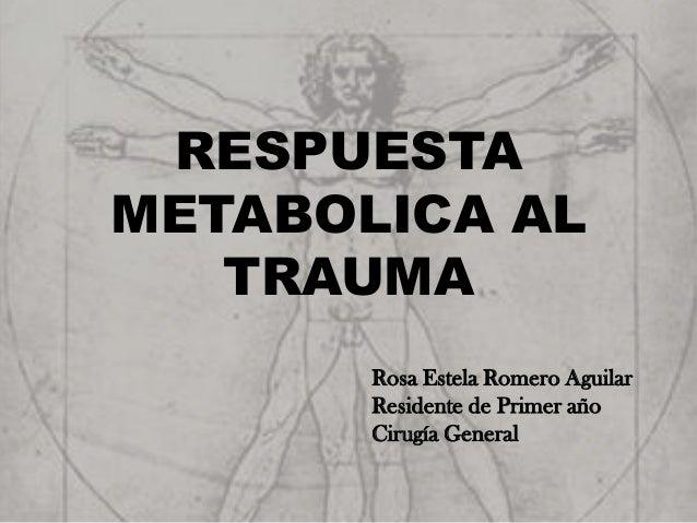 RESPUESTAMETABOLICA AL   TRAUMA       Rosa Estela Romero Aguilar       Residente de Primer año       Cirugía General