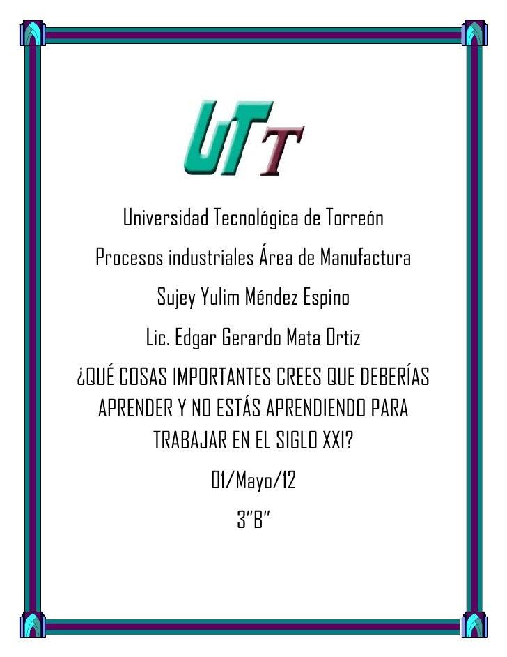 Universidad Tecnológica de Torreón  Procesos industriales Área de Manufactura         Sujey Yulim Méndez Espino        Lic...