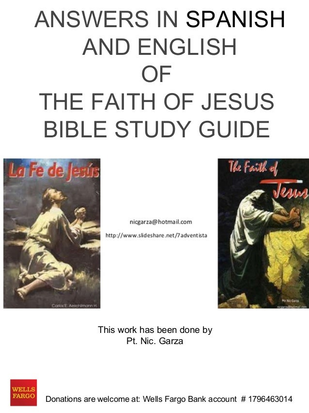 ANSWERS IN SPANISH  AND ENGLISH  OF  THE FAITH OF JESUS  BIBLE STUDY GUIDE  This work has been done by  Pt. Nic. Garza  Do...