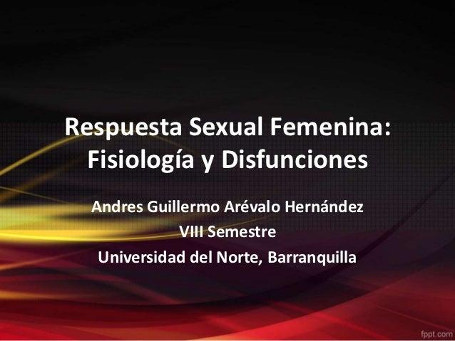 Respuesta Sexual Femenina:  Fisiología y Disfunciones  Andres Guillermo Arévalo Hernández              VIII Semestre   Uni...