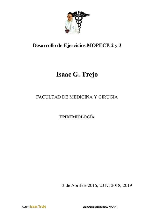 Autor: Isaac Trejo LIBROSDEMEDICINAUNICAH Desarrollo de Ejercicios MOPECE 2 y 3 Isaac G. Trejo FACULTAD DE MEDICINA Y CIRU...
