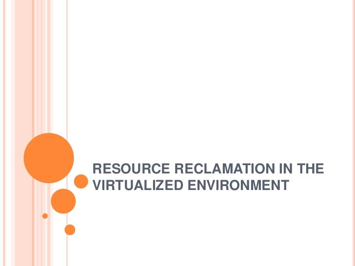 RESOURCE RECLAMATION IN THE VIRTUALIZED ENVIRONMENT<br />