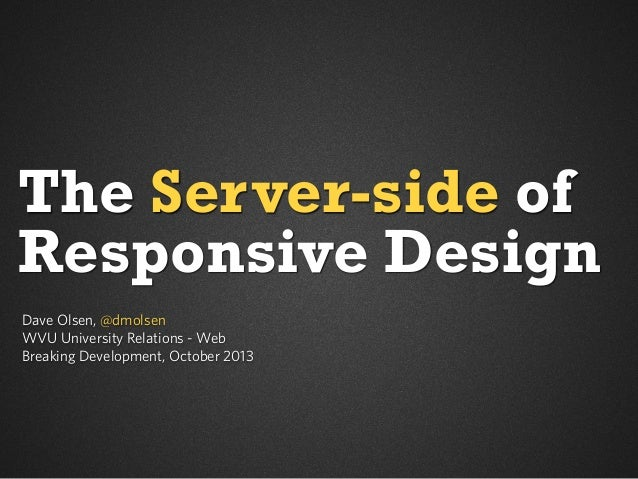 The Server-side of Responsive Design Dave Olsen, @dmolsen WVU University Relations - Web Breaking Development, October 201...