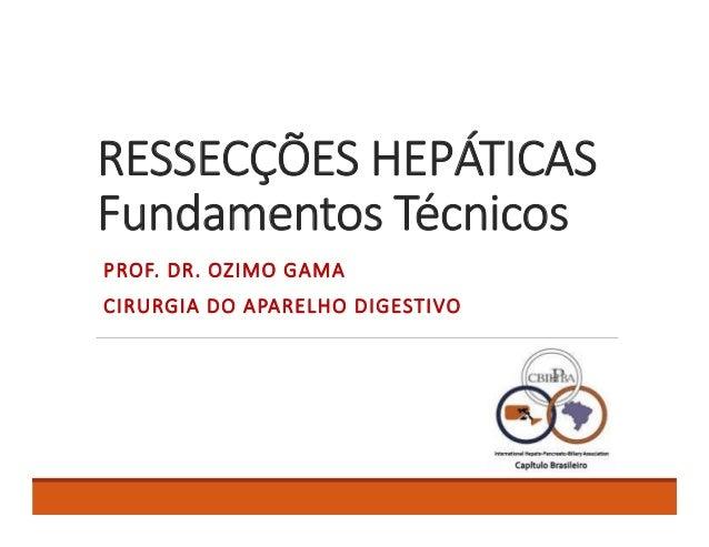 RESSECÇÕES HEPÁTICAS Fundamentos Técnicos PROF. DR. OZIMO GAMA CIRURGIA DO APARELHO DIGESTIVO