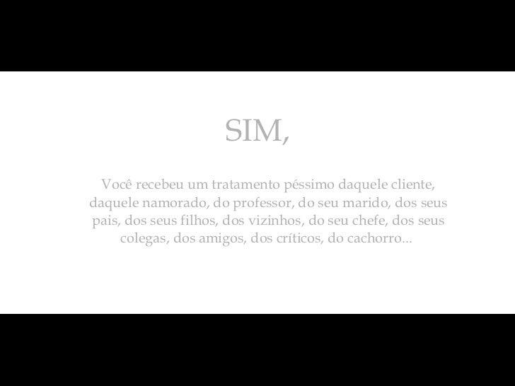 SIM,  <ul><ul><li>Você recebeu um tratamento péssimo daquele cliente, daquele namorado, do professor, do seu marido, dos s...