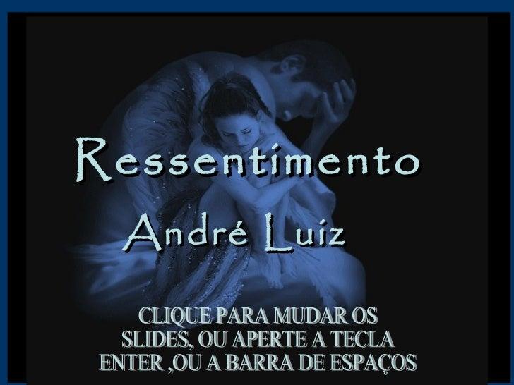 Ressentimento  André Luiz  CLIQUE PARA MUDAR OS  SLIDES, OU APERTE A TECLA ENTER ,OU A BARRA DE ESPAÇOS