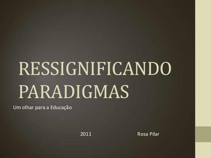 RESSIGNIFICANDO  PARADIGMASUm olhar para a Educação                           2011   Rosa Pilar