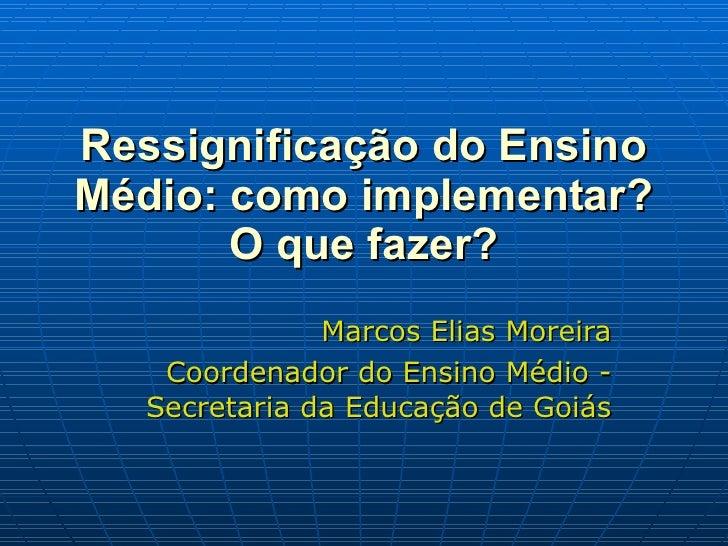 Ressignificação do Ensino Médio: como implementar? O que fazer? Marcos Elias Moreira Coordenador do Ensino Médio - Secreta...