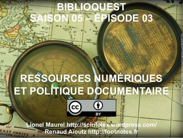 BIBLIOQUESTSAISON 05 – ÉPISODE 03RESSOURCES NUMÉRIQUESET POLITIQUE DOCUMENTAIRELionel Maurel http://scinfolex.wordpress.co...