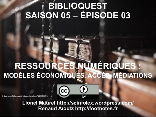 BIBLIOQUESTSAISON 05 – ÉPISODE 03RESSOURCES NUMÉRIQUES :MODÈLES ÉCONOMIQUES, ACCÈS, MÉDIATIONSLionel Maurel http://scinfol...