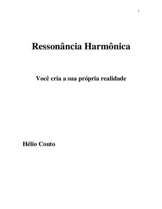 1 Ressonância Harmônica Você cria a sua própria realidade Hélio Couto