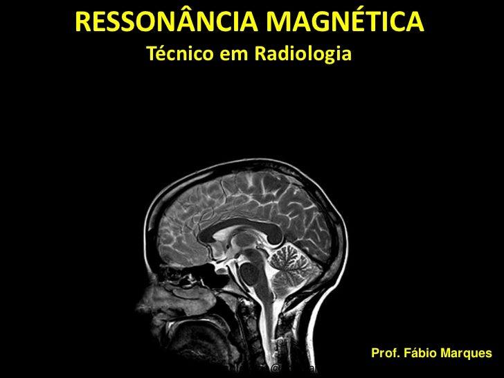 RESSONÂNCIA MAGNÉTICA    Técnico em Radiologia                                        Prof. Fábio Marques       wallace.ra...