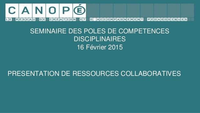 SEMINAIRE DES POLES DE COMPETENCES DISCIPLINAIRES 16 Février 2015 PRESENTATION DE RESSOURCES COLLABORATIVES