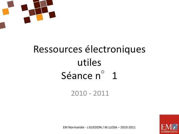 Ressources électroniquesutilesSéance n°1<br />2010 - 2011<br />EM Normandie - J.GUEDON / M.LLOSA – 2010-2011<br />