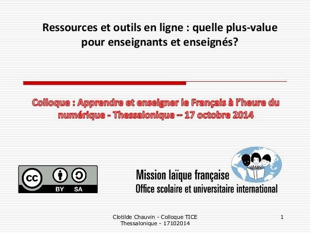 Clotilde Chauvin - Colloque TICE Thessalonique - 17102014  1  Ressources et outils en ligne : quelle plus-value pour ensei...