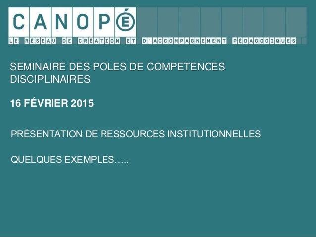 SEMINAIRE DES POLES DE COMPETENCES DISCIPLINAIRES 16 FÉVRIER 2015 PRÉSENTATION DE RESSOURCES INSTITUTIONNELLES QUELQUES EX...