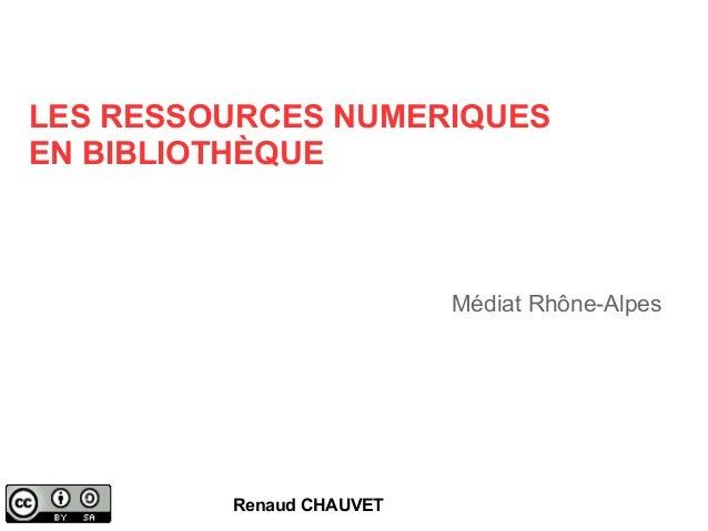 LES RESSOURCES NUMERIQUES  EN BIBLIOTHÈQUE  Renaud CHAUVET  Médiat Rhône-Alpes