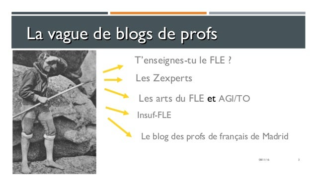 3 La vague de blogs de profsLa vague de blogs de profs T'enseignes-tu le FLE ? Les Zexperts Les arts du FLE et AGI/TO Insu...