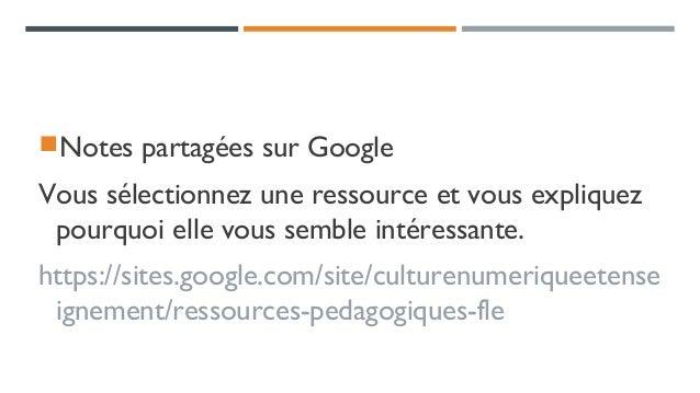 Notes partagées sur Google Vous sélectionnez une ressource et vous expliquez pourquoi elle vous semble intéressante. http...