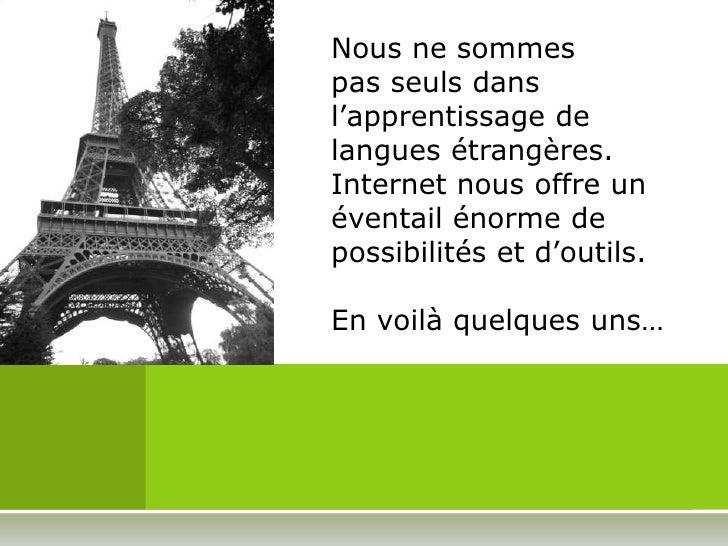Nous ne sommes pas seuls dans l'apprentissage de langues étrangères.Internet nous offre un éventail énorme de possibilités...