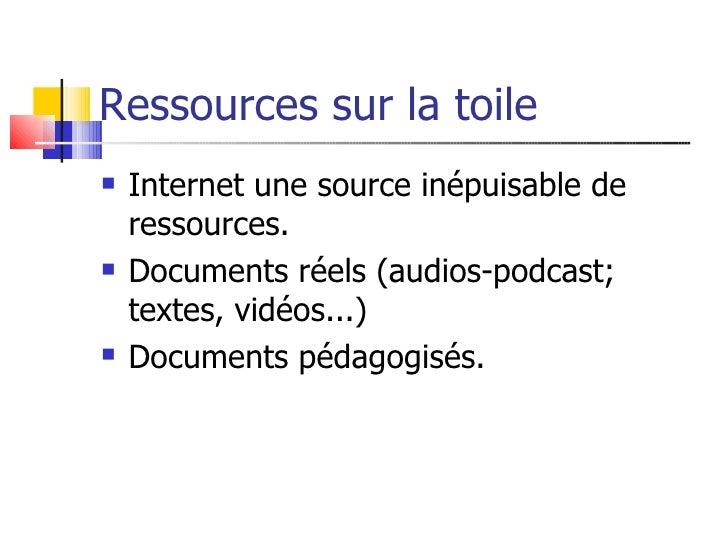 Ressources sur la toile    Internet une source inépuisable de     ressources.    Documents réels (audios-podcast;     te...