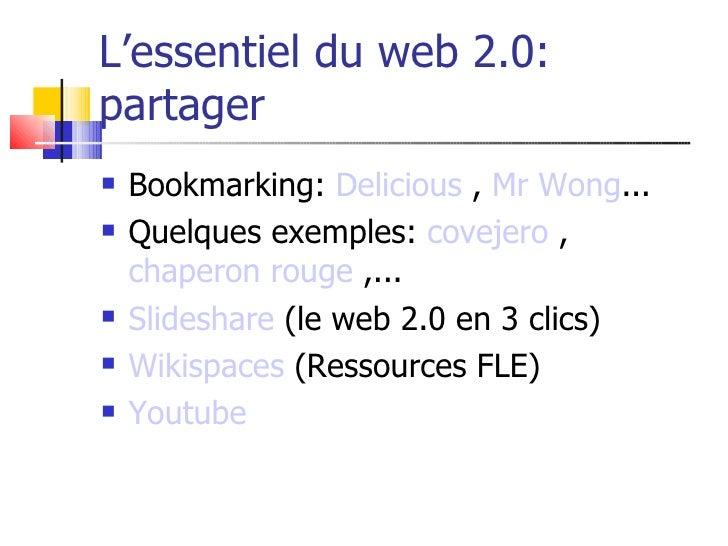 L'essentiel du web 2.0: partager    Bookmarking: Delicious , Mr Wong...    Quelques exemples: covejero ,     chaperon ro...