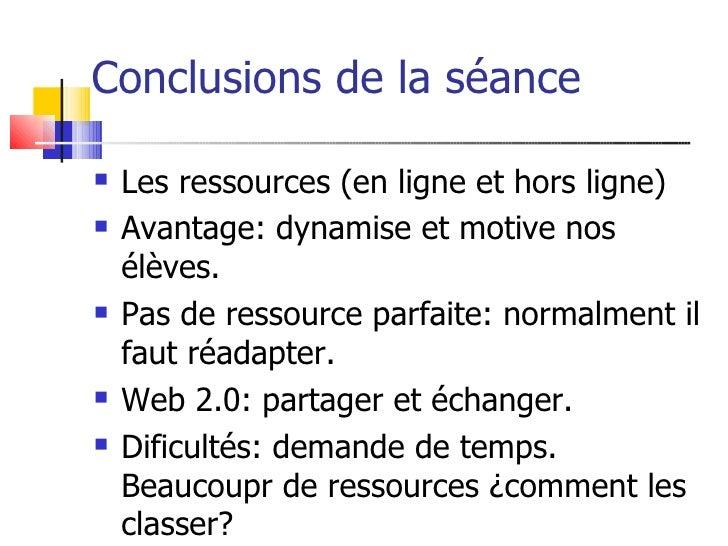 Conclusions de la séance     Les ressources (en ligne et hors ligne)    Avantage: dynamise et motive nos     élèves.   ...