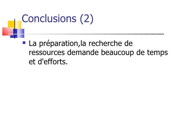 Conclusions (2)     La préparation,la recherche de     ressources demande beaucoup de temps     et d'efforts.