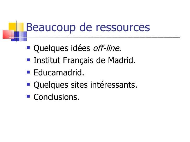Beaucoup de ressources    Quelques idées off-line.    Institut Français de Madrid.    Educamadrid.    Quelques sites i...