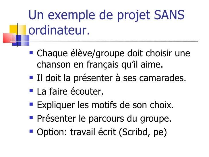 Un exemple de projet SANS ordinateur.    Chaque élève/groupe doit choisir une     chanson en français qu'il aime.    Il ...