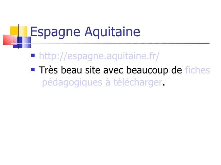Espagne Aquitaine    http://espagne.aquitaine.fr/    Très beau site avec beaucoup de fiches      pédagogiques à téléchar...