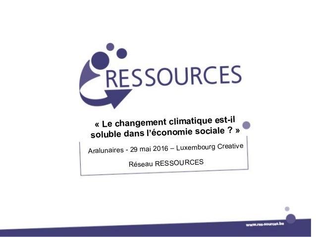 « Le changement climatique est-il soluble dans l'économie sociale ? » Aralunaires - 29 mai 2016 – Luxembourg Creative Rése...