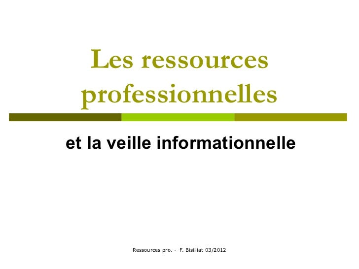 Les ressources professionnelleset la veille informationnelle        Ressources pro. - F. Bisilliat 03/2012