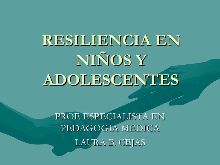 RESILIENCIA EN NIÑOS Y ADOLESCENTES PROF. ESPECIALISTA EN PEDAGOGIA MEDICA LAURA B. CEJAS