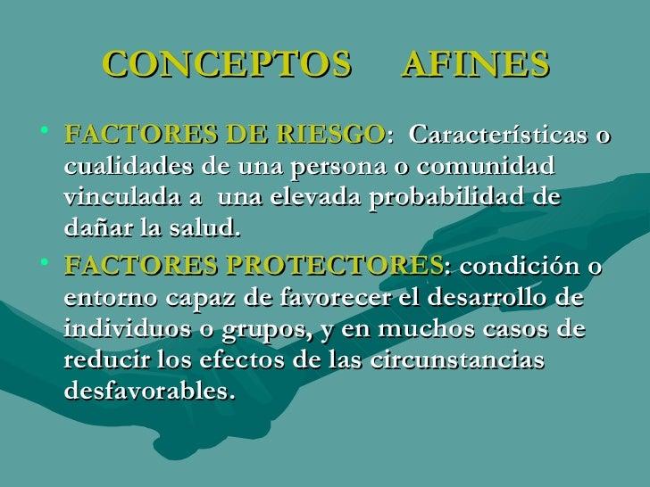 CONCEPTOS  AFINES <ul><li>FACTORES DE RIESGO :  Características o cualidades de una persona o comunidad vinculada a  una e...