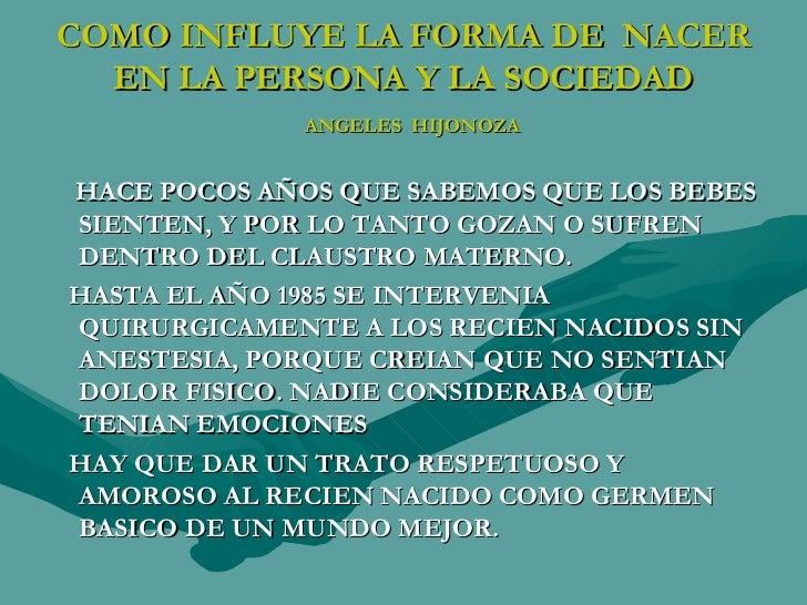 COMO INFLUYE LA FORMA DE  NACER EN LA PERSONA Y LA SOCIEDAD   ANGELES  HIJONOZA <ul><li>HACE POCOS AÑOS QUE SABEMOS QUE LO...