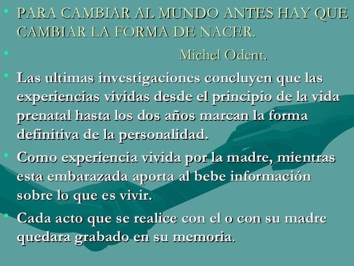 <ul><li>PARA CAMBIAR AL MUNDO ANTES HAY QUE CAMBIAR LA FORMA DE NACER. </li></ul><ul><li>Michel Odent . </li></ul><ul><li>...
