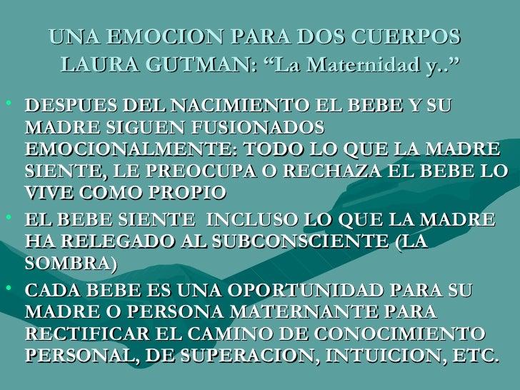 """UNA EMOCION PARA DOS CUERPOS  LAURA GUTMAN: """"La Maternidad y.."""" <ul><li>DESPUES DEL NACIMIENTO EL BEBE Y SU MADRE SIGUEN F..."""