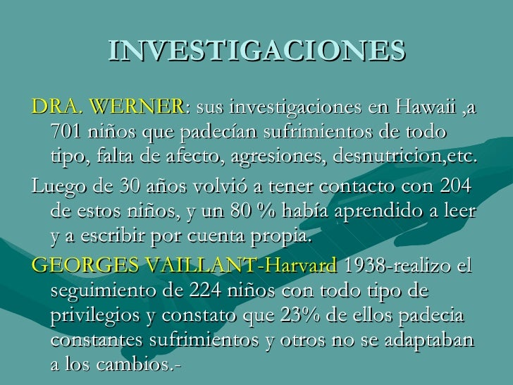 INVESTIGACIONES <ul><li>DRA. WERNER : sus investigaciones en Hawaii ,a 701 niños que padecían sufrimientos de todo tipo, f...