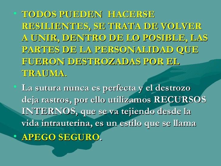 <ul><li>TODOS PUEDEN  HACERSE RESILIENTES, SE TRATA DE VOLVER A UNIR, DENTRO DE LO POSIBLE, LAS PARTES DE LA PERSONALIDAD ...