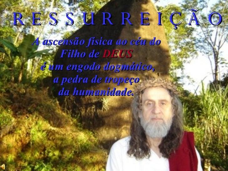 R E S S U R R E I Ç Ã O  A ascensão física ao céu do  Filho de  DEUS   é um engodo dogmático,  a pedra de tropeço  da huma...