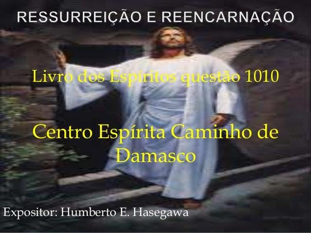 Livro dos Espíritos questão 1010 Centro Espírita Caminho de Damasco Expositor: Humberto E. Hasegawa
