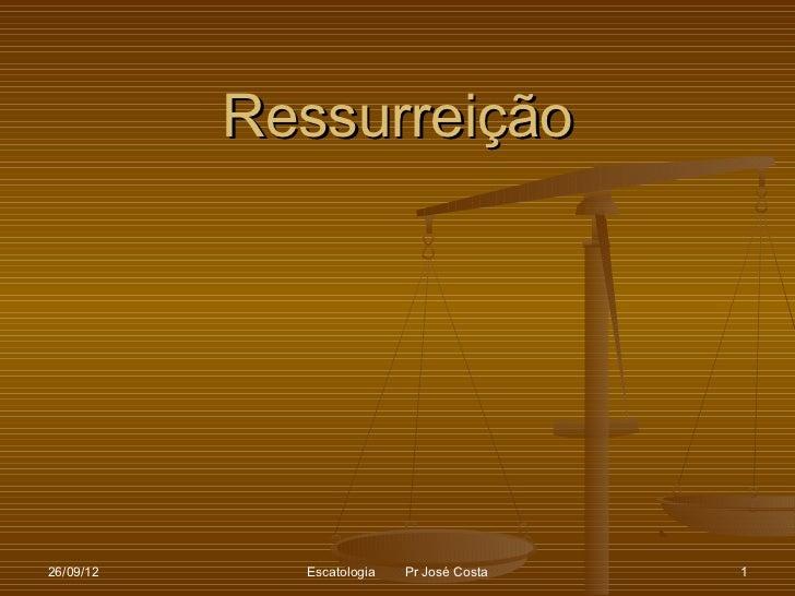 Ressurreição26/09/12     Escatologia   Pr José Costa   1