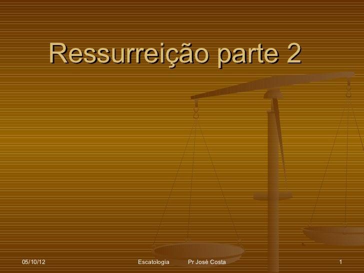 Ressurreição parte 205/10/12          Escatologia   Pr José Costa   1
