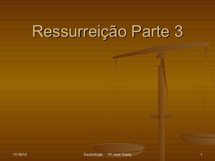 Ressurreição Parte 311/10/12         Escatologia   Pr José Costa   1