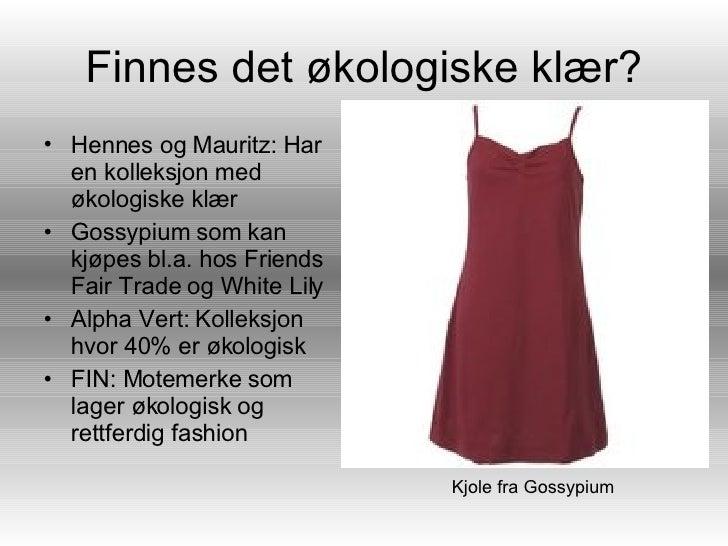 Finnes det økologiske klær? <ul><li>Hennes og Mauritz: Har en kolleksjon med økologiske klær </li></ul><ul><li>Gossypium s...